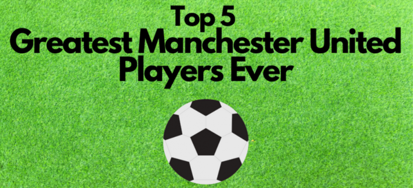 Top 5 Greatest Manchester United Players Ever